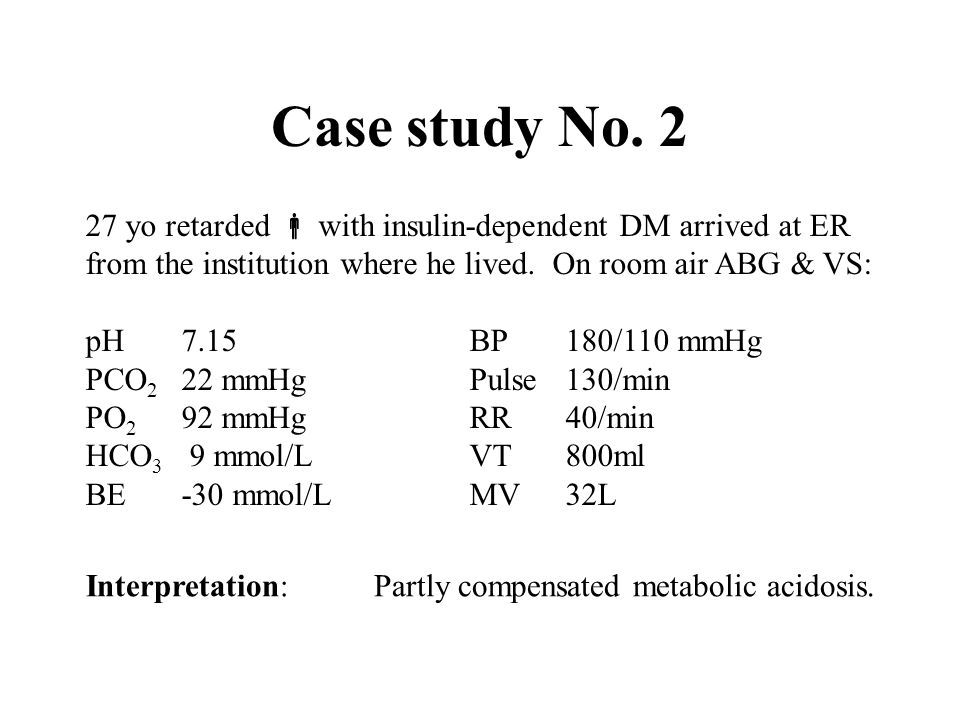 Case study No. 2 27 yo retarded  with insulin-dependent DM arrived at ER. from the institution where he lived. On room air ABG & VS: