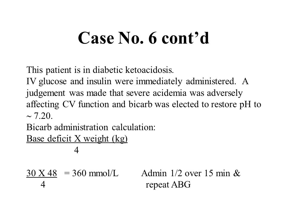 Case No. 6 cont'd This patient is in diabetic ketoacidosis.