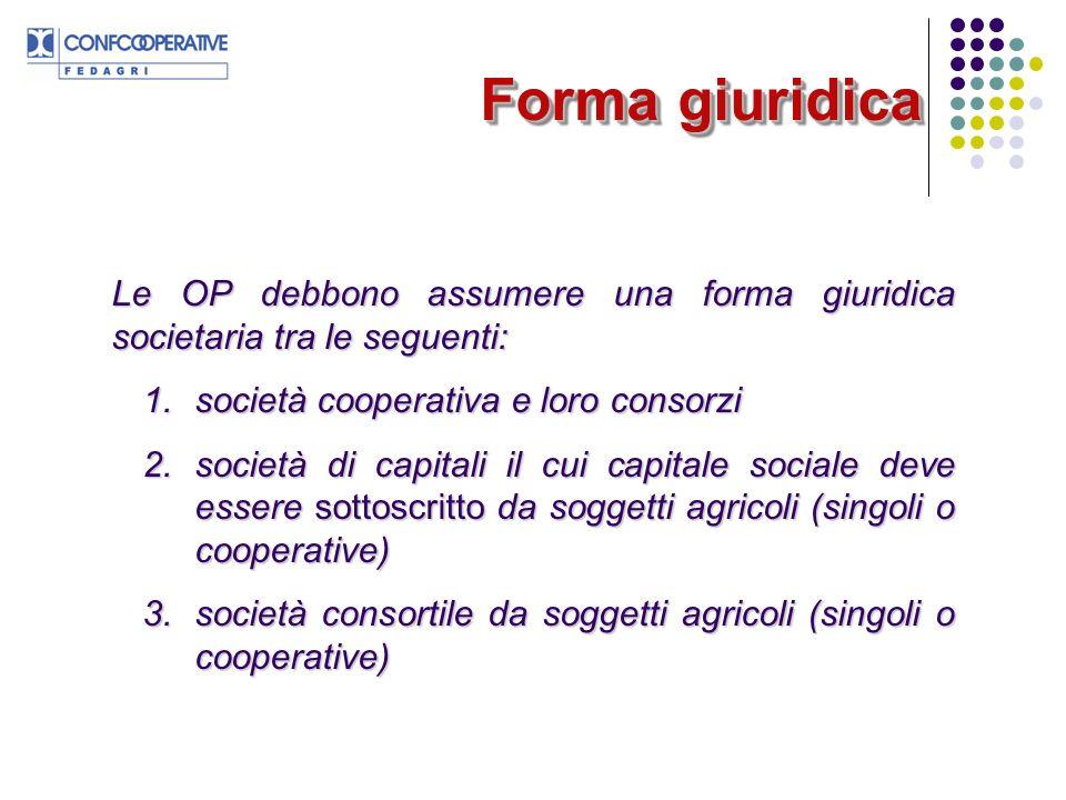 Forma giuridica Le OP debbono assumere una forma giuridica societaria tra le seguenti: 1. società cooperativa e loro consorzi.