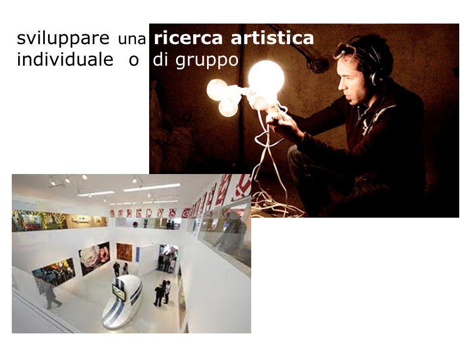 sviluppare una ricerca artistica individuale o di gruppo