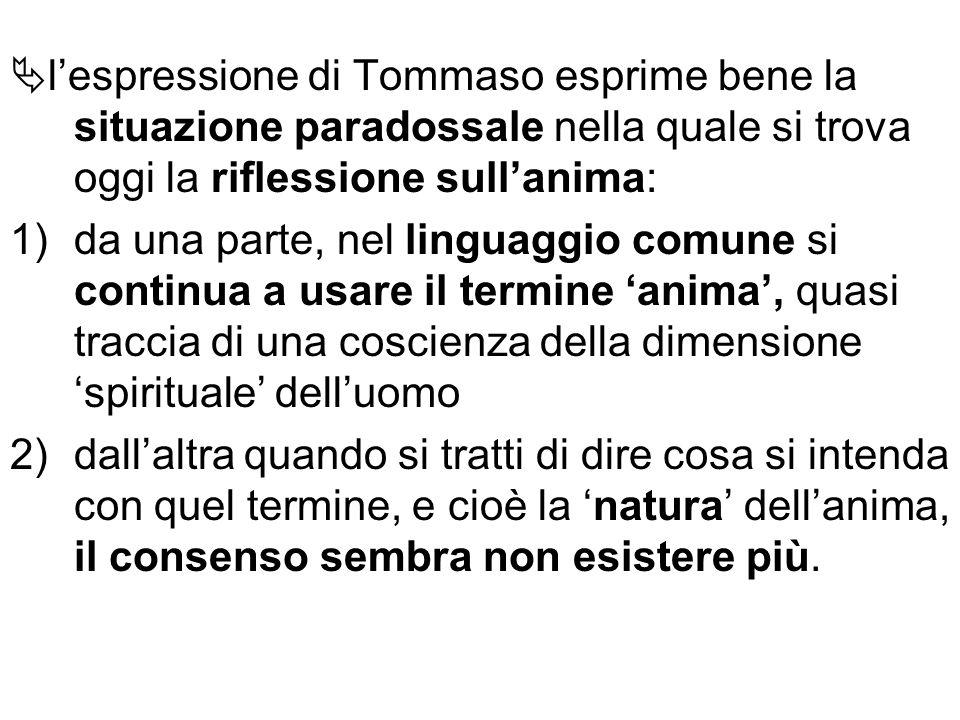 l'espressione di Tommaso esprime bene la situazione paradossale nella quale si trova oggi la riflessione sull'anima: