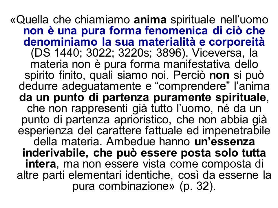 «Quella che chiamiamo anima spirituale nell'uomo non è una pura forma fenomenica di ciò che denominiamo la sua materialità e corporeità (DS 1440; 3022; 3220s; 3896).