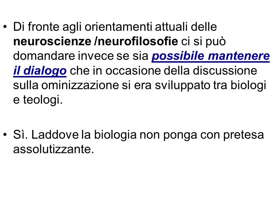 Di fronte agli orientamenti attuali delle neuroscienze /neurofilosofie ci si può domandare invece se sia possibile mantenere il dialogo che in occasione della discussione sulla ominizzazione si era sviluppato tra biologi e teologi.