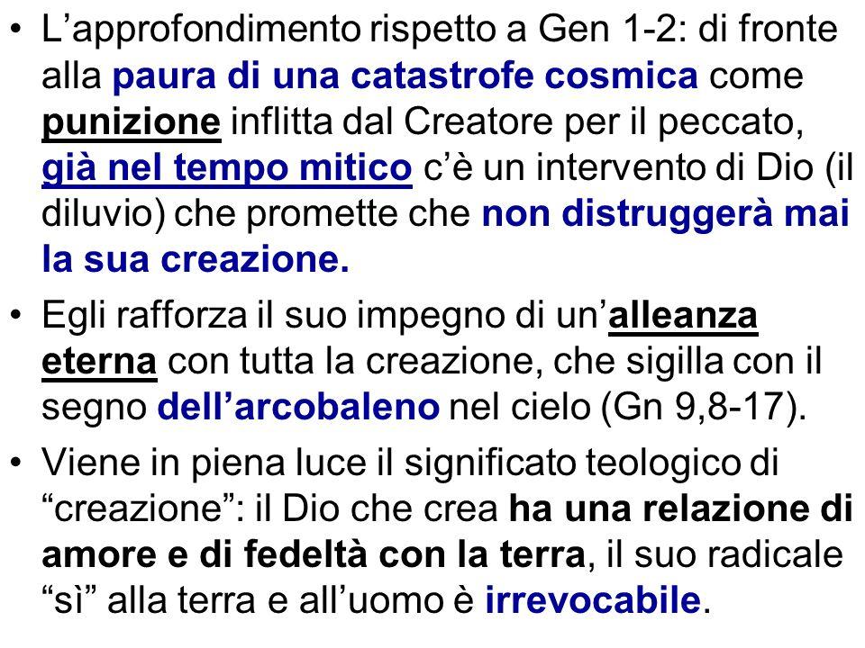 L'approfondimento rispetto a Gen 1-2: di fronte alla paura di una catastrofe cosmica come punizione inflitta dal Creatore per il peccato, già nel tempo mitico c'è un intervento di Dio (il diluvio) che promette che non distruggerà mai la sua creazione.