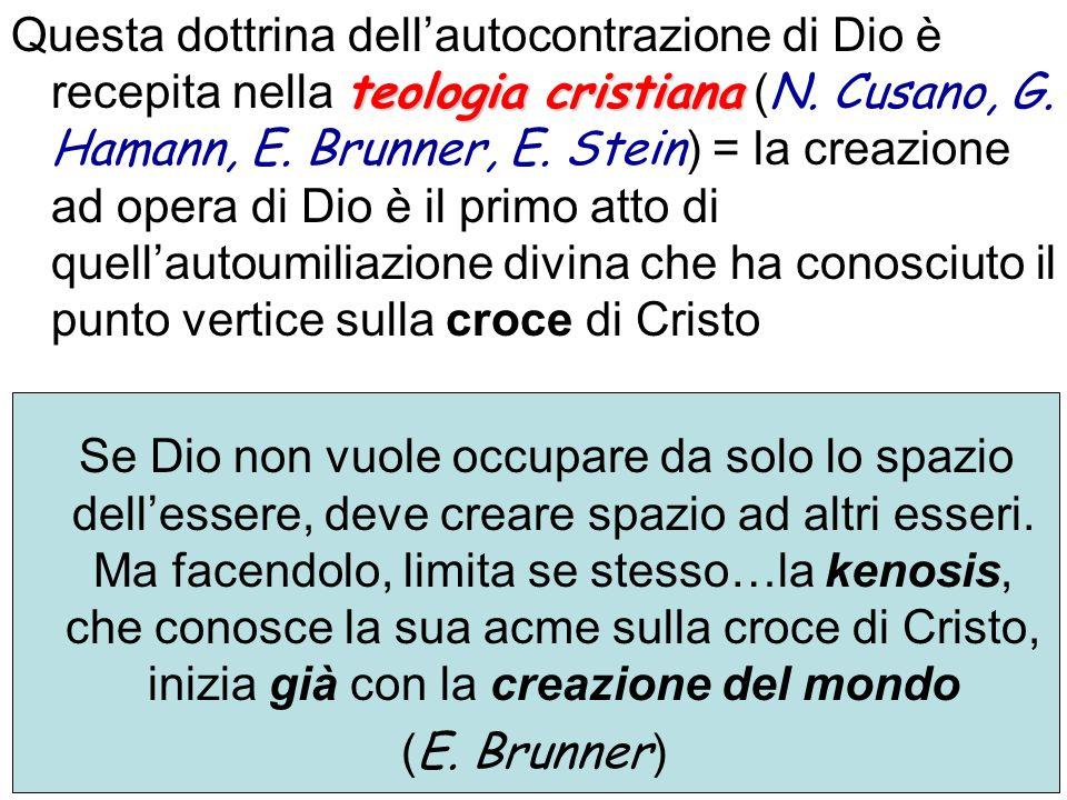 Questa dottrina dell'autocontrazione di Dio è recepita nella teologia cristiana (N. Cusano, G. Hamann, E. Brunner, E. Stein) = la creazione ad opera di Dio è il primo atto di quell'autoumiliazione divina che ha conosciuto il punto vertice sulla croce di Cristo