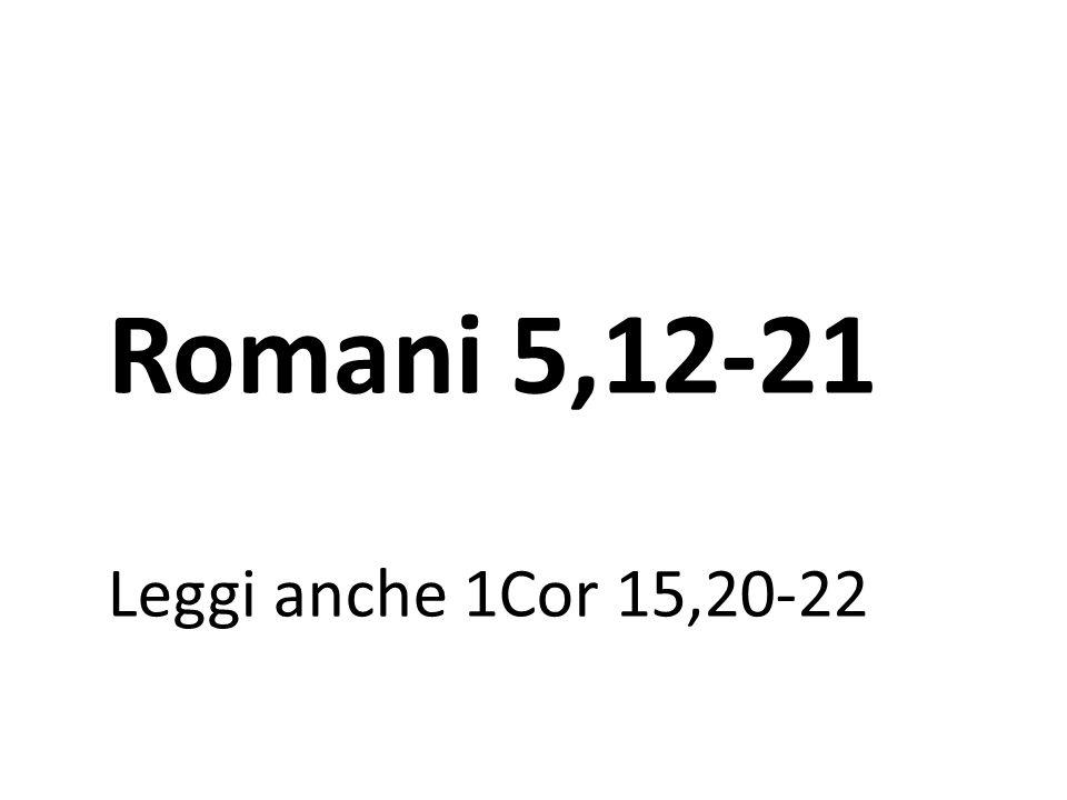 Romani 5,12-21 Leggi anche 1Cor 15,20-22