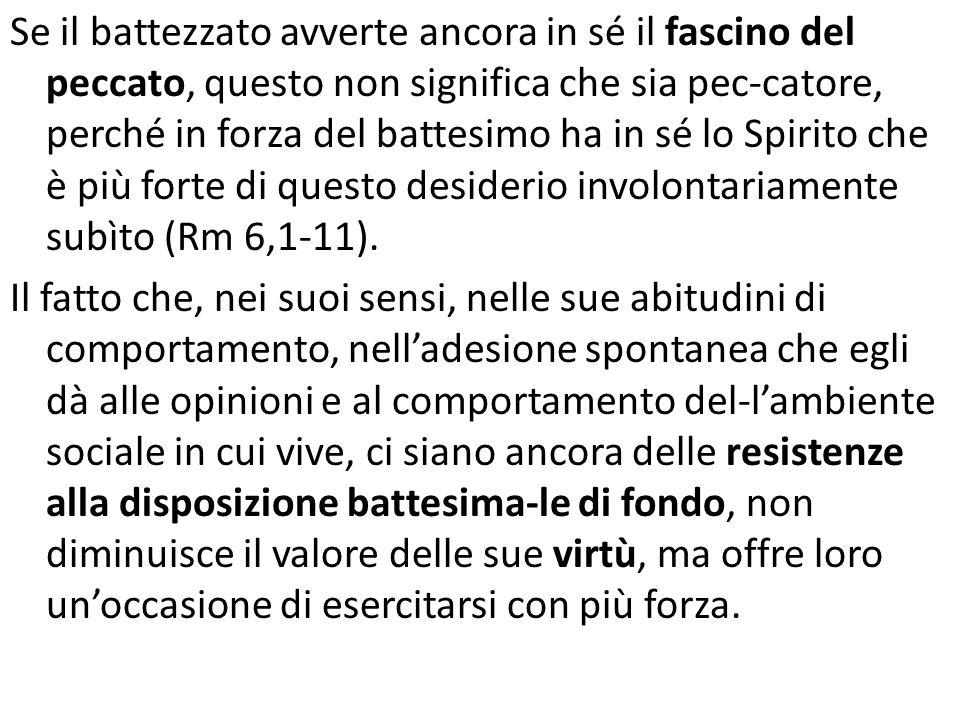 Se il battezzato avverte ancora in sé il fascino del peccato, questo non significa che sia pec-catore, perché in forza del battesimo ha in sé lo Spirito che è più forte di questo desiderio involontariamente subìto (Rm 6,1-11).