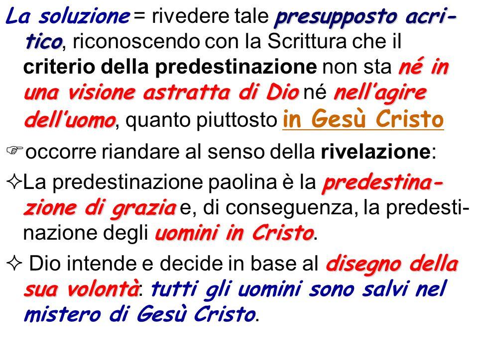 La soluzione = rivedere tale presupposto acri-tico, riconoscendo con la Scrittura che il criterio della predestinazione non sta né in una visione astratta di Dio né nell'agire dell'uomo, quanto piuttosto in Gesù Cristo