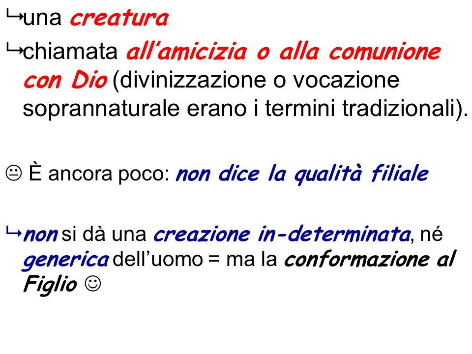 una creatura chiamata all'amicizia o alla comunione con Dio (divinizzazione o vocazione soprannaturale erano i termini tradizionali).