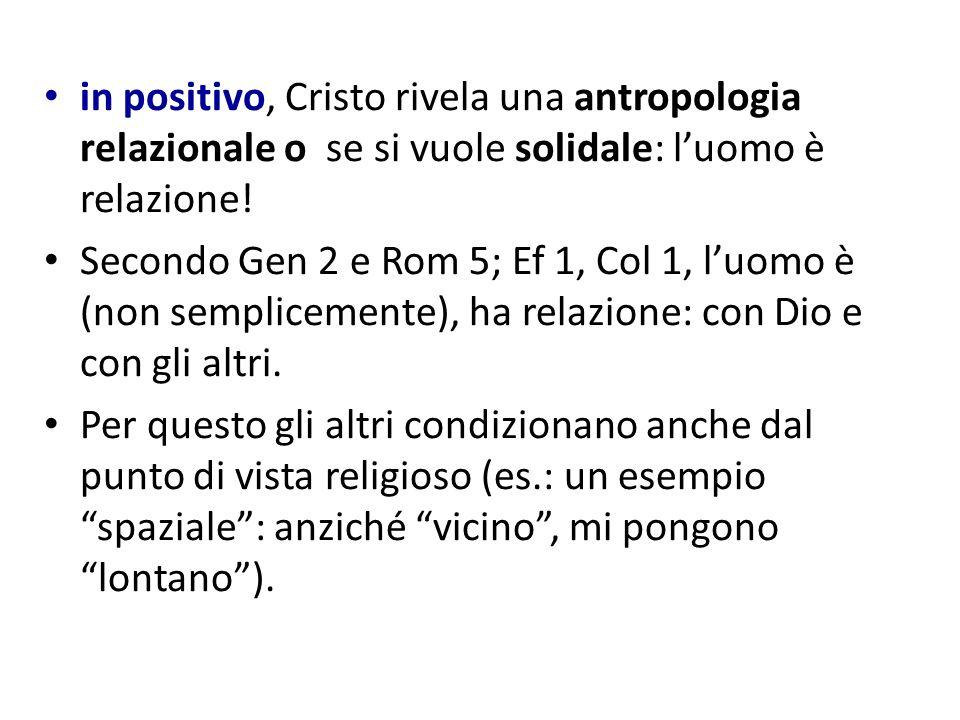 in positivo, Cristo rivela una antropologia relazionale o se si vuole solidale: l'uomo è relazione!