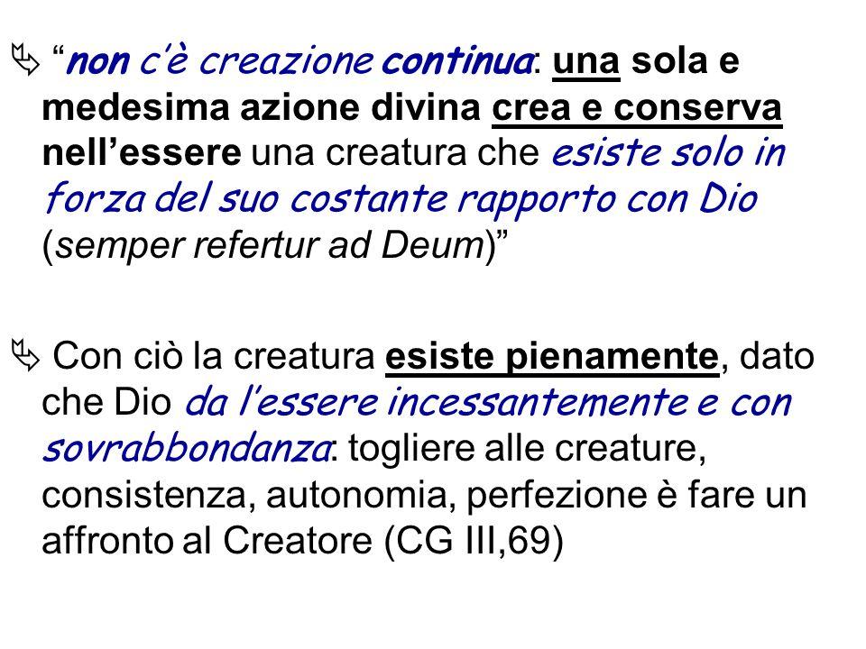 non c'è creazione continua: una sola e medesima azione divina crea e conserva nell'essere una creatura che esiste solo in forza del suo costante rapporto con Dio (semper refertur ad Deum)