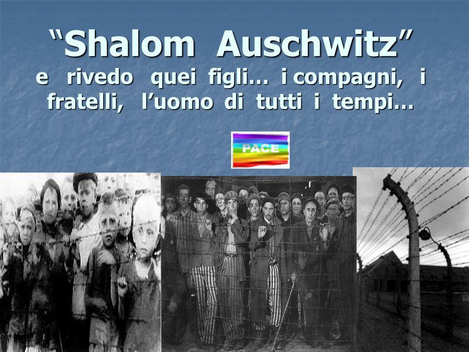 Shalom Auschwitz e rivedo quei figli… i compagni, i fratelli, l'uomo di tutti i tempi…