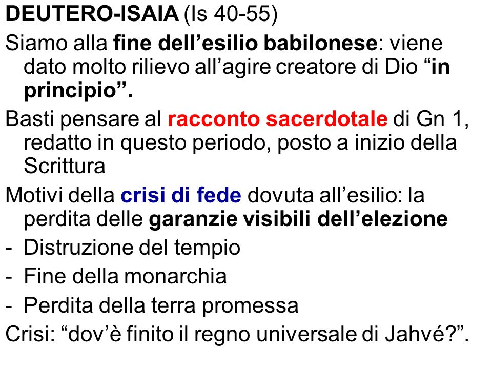 DEUTERO-ISAIA (Is 40-55) Siamo alla fine dell'esilio babilonese: viene dato molto rilievo all'agire creatore di Dio in principio .