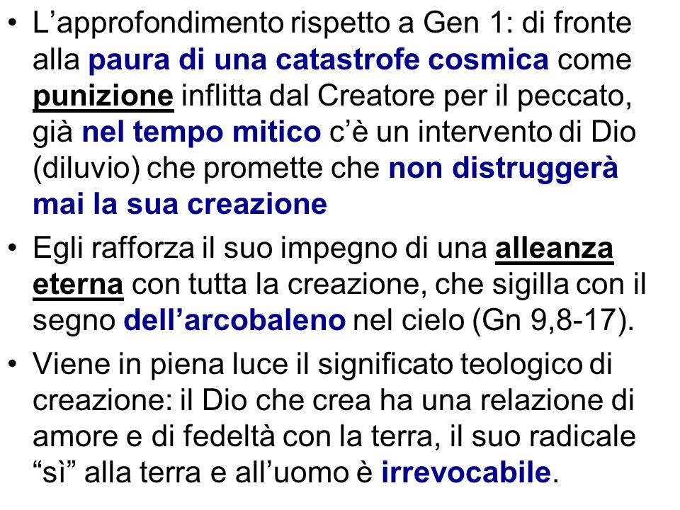 L'approfondimento rispetto a Gen 1: di fronte alla paura di una catastrofe cosmica come punizione inflitta dal Creatore per il peccato, già nel tempo mitico c'è un intervento di Dio (diluvio) che promette che non distruggerà mai la sua creazione
