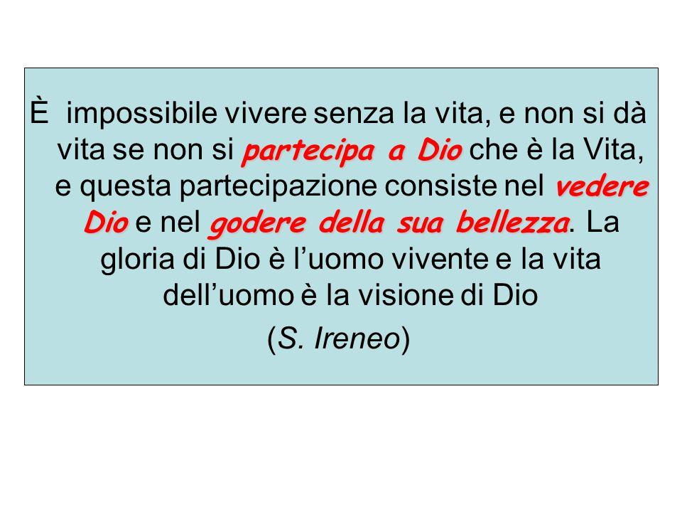 È impossibile vivere senza la vita, e non si dà vita se non si partecipa a Dio che è la Vita, e questa partecipazione consiste nel vedere Dio e nel godere della sua bellezza. La gloria di Dio è l'uomo vivente e la vita dell'uomo è la visione di Dio