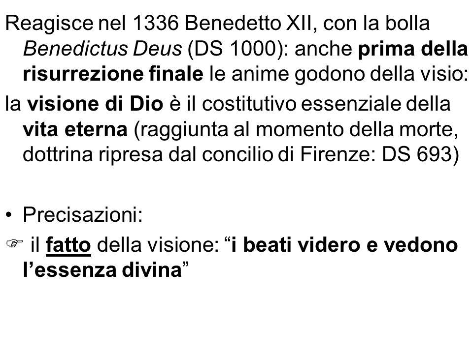 Reagisce nel 1336 Benedetto XII, con la bolla Benedictus Deus (DS 1000): anche prima della risurrezione finale le anime godono della visio: