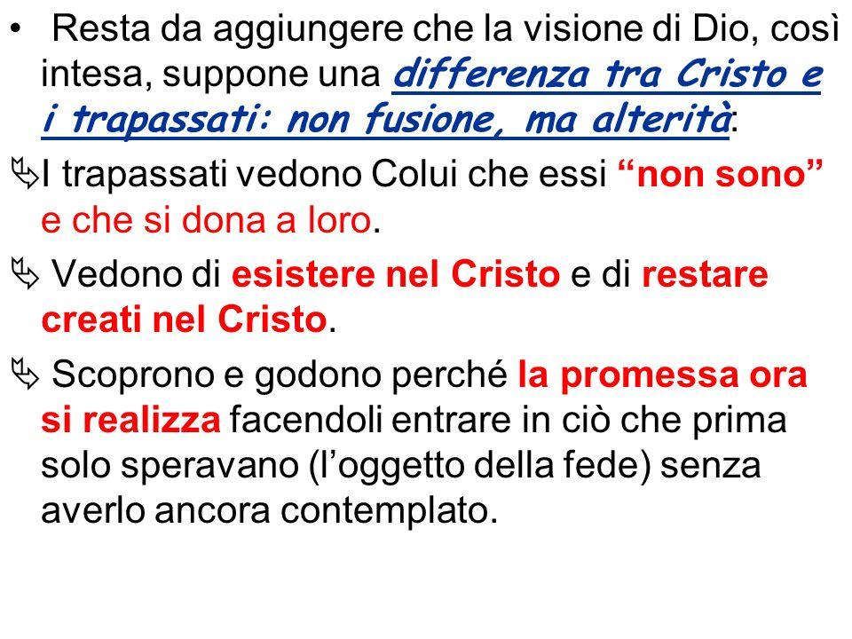 Resta da aggiungere che la visione di Dio, così intesa, suppone una differenza tra Cristo e i trapassati: non fusione, ma alterità:
