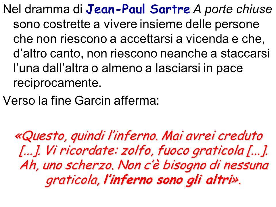 Nel dramma di Jean-Paul Sartre A porte chiuse sono costrette a vivere insieme delle persone che non riescono a accettarsi a vicenda e che, d'altro canto, non riescono neanche a staccarsi l'una dall'altra o almeno a lasciarsi in pace reciprocamente.