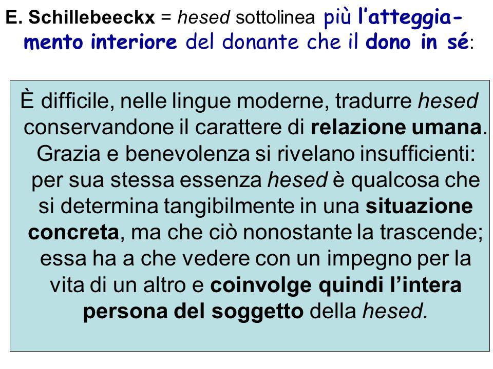 E. Schillebeeckx = hesed sottolinea più l'atteggia-mento interiore del donante che il dono in sé: