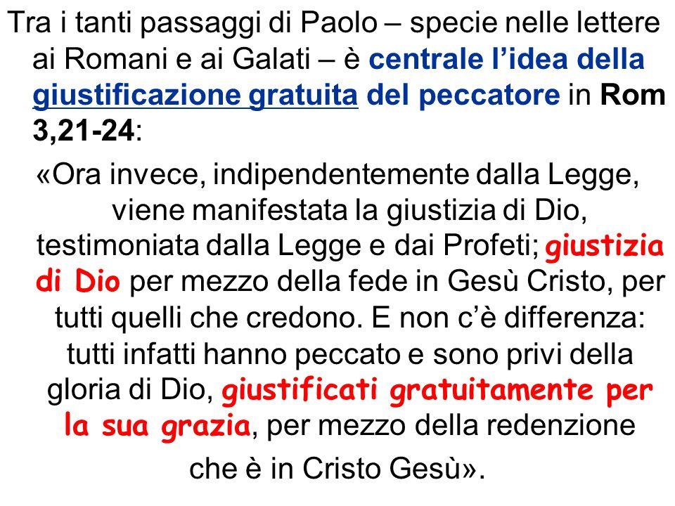 Tra i tanti passaggi di Paolo – specie nelle lettere ai Romani e ai Galati – è centrale l'idea della giustificazione gratuita del peccatore in Rom 3,21-24: