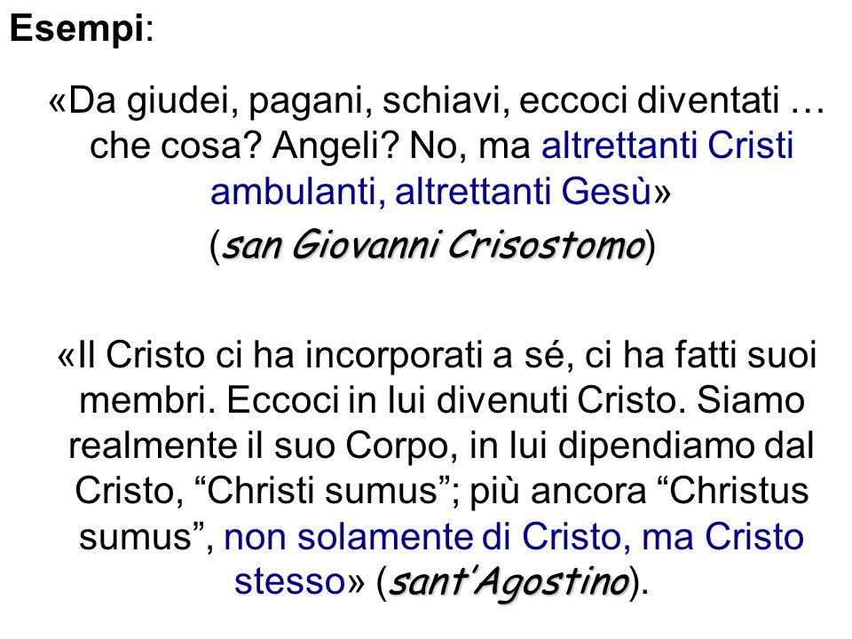 Esempi: «Da giudei, pagani, schiavi, eccoci diventati … che cosa Angeli No, ma altrettanti Cristi ambulanti, altrettanti Gesù»