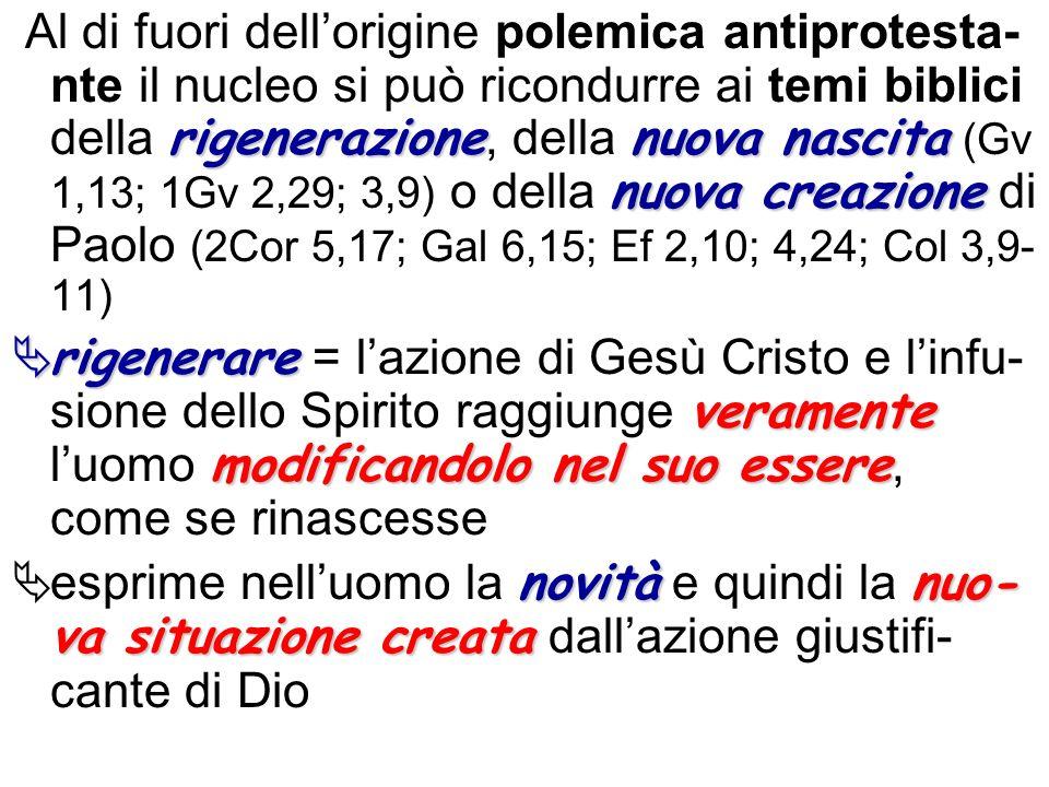 Al di fuori dell'origine polemica antiprotesta-nte il nucleo si può ricondurre ai temi biblici della rigenerazione, della nuova nascita (Gv 1,13; 1Gv 2,29; 3,9) o della nuova creazione di Paolo (2Cor 5,17; Gal 6,15; Ef 2,10; 4,24; Col 3,9-11)