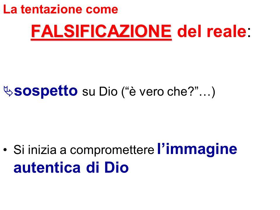 La tentazione come FALSIFICAZIONE del reale: sospetto su Dio ( è vero che …) Si inizia a compromettere l'immagine autentica di Dio.