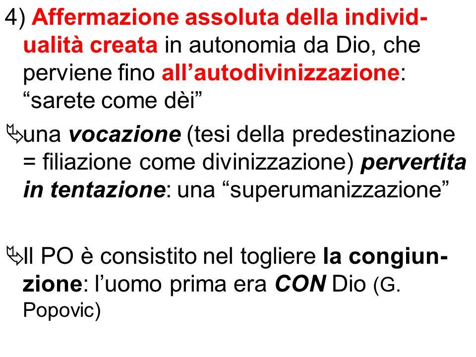 4) Affermazione assoluta della individ-ualità creata in autonomia da Dio, che perviene fino all'autodivinizzazione: sarete come dèi