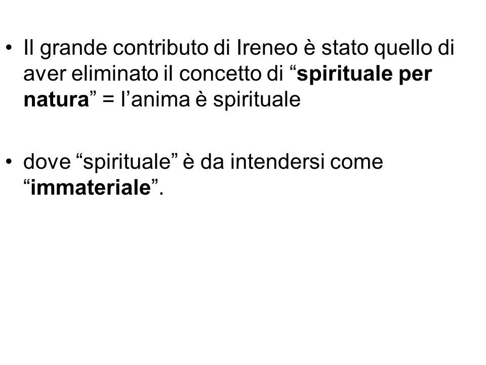 Il grande contributo di Ireneo è stato quello di aver eliminato il concetto di spirituale per natura = l'anima è spirituale