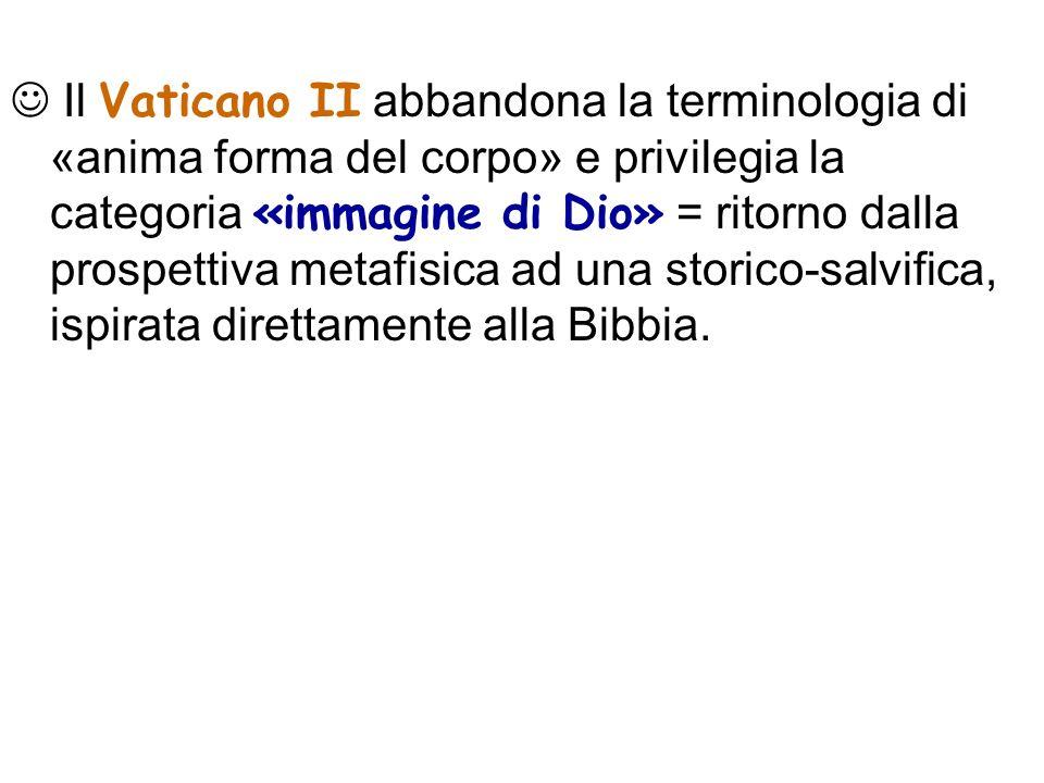  Il Vaticano II abbandona la terminologia di «anima forma del corpo» e privilegia la categoria «immagine di Dio» = ritorno dalla prospettiva metafisica ad una storico-salvifica, ispirata direttamente alla Bibbia.