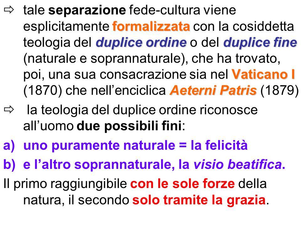 tale separazione fede-cultura viene esplicitamente formalizzata con la cosiddetta teologia del duplice ordine o del duplice fine (naturale e soprannaturale), che ha trovato, poi, una sua consacrazione sia nel Vaticano I (1870) che nell'enciclica Aeterni Patris (1879)