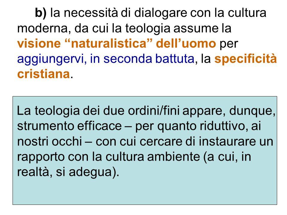 b) la necessità di dialogare con la cultura moderna, da cui la teologia assume la visione naturalistica dell'uomo per aggiungervi, in seconda battuta, la specificità cristiana.