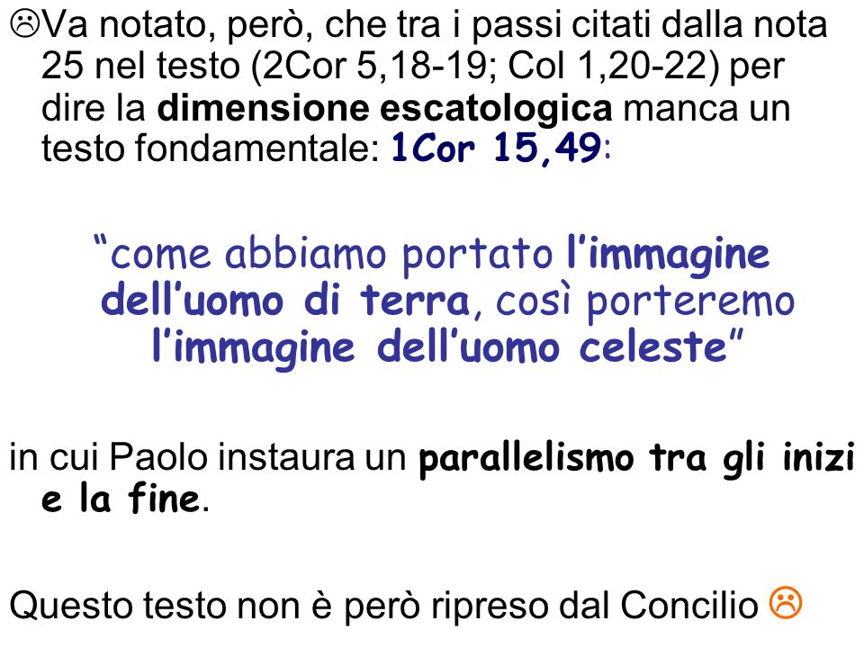 Va notato, però, che tra i passi citati dalla nota 25 nel testo (2Cor 5,18-19; Col 1,20-22) per dire la dimensione escatologica manca un testo fondamentale: 1Cor 15,49: