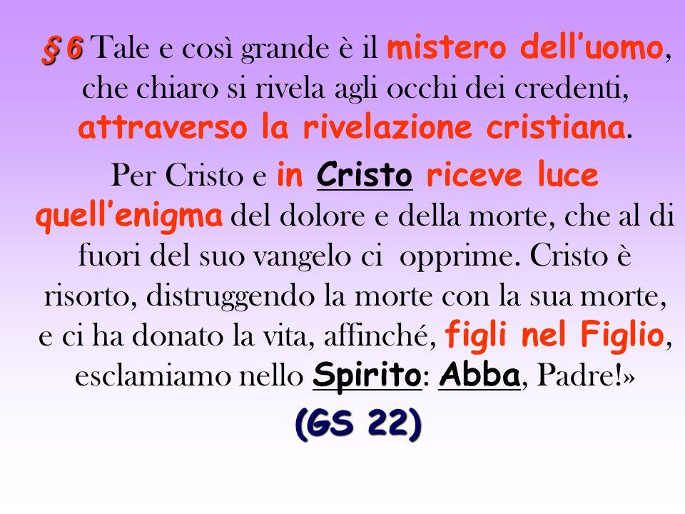 § 6 Tale e così grande è il mistero dell'uomo, che chiaro si rivela agli occhi dei credenti, attraverso la rivelazione cristiana.