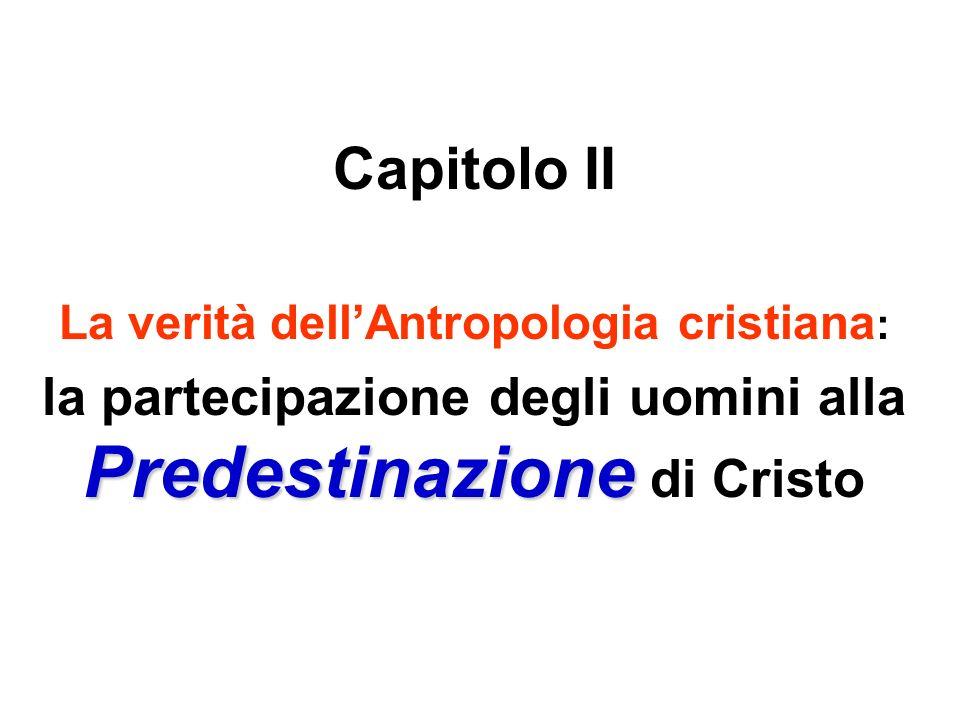 Capitolo II La verità dell'Antropologia cristiana: la partecipazione degli uomini alla Predestinazione di Cristo.