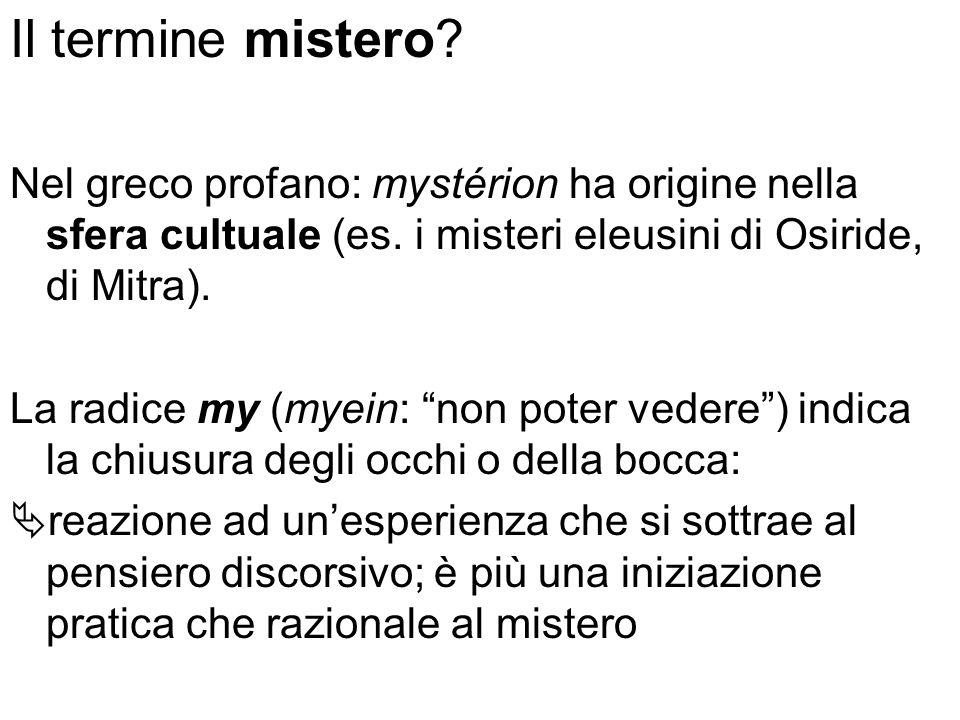 Il termine mistero Nel greco profano: mystérion ha origine nella sfera cultuale (es. i misteri eleusini di Osiride, di Mitra).
