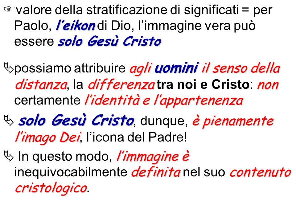 valore della stratificazione di significati = per Paolo, l'eikon di Dio, l'immagine vera può essere solo Gesù Cristo