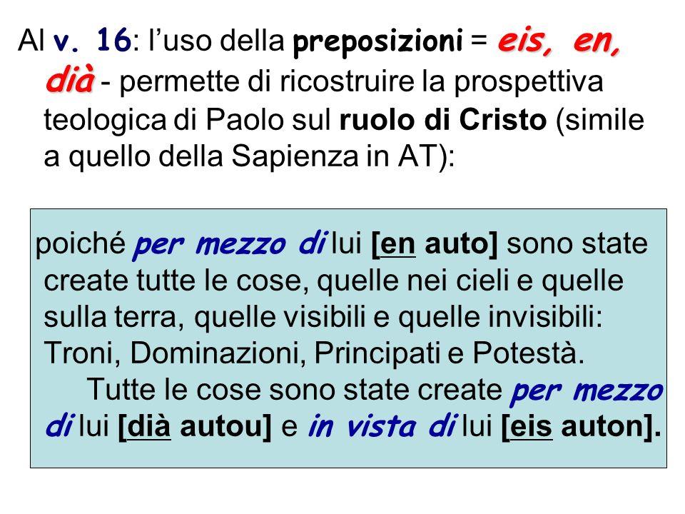 Al v. 16: l'uso della preposizioni = eis, en, dià - permette di ricostruire la prospettiva teologica di Paolo sul ruolo di Cristo (simile a quello della Sapienza in AT):
