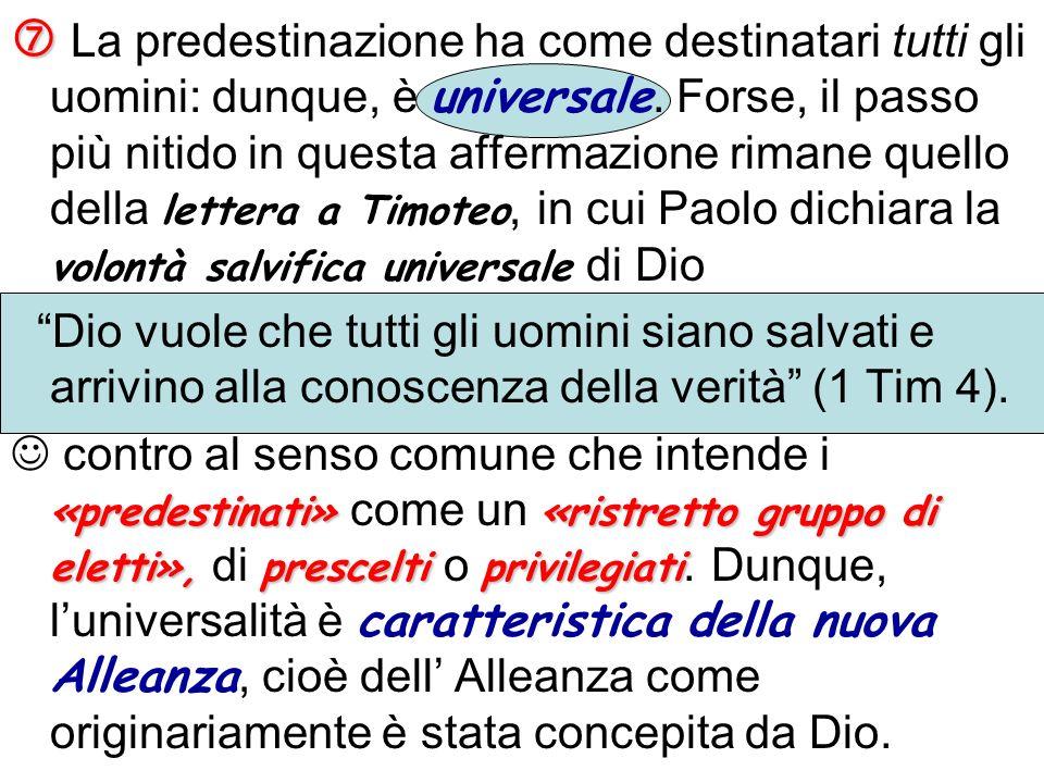  La predestinazione ha come destinatari tutti gli uomini: dunque, è universale. Forse, il passo più nitido in questa affermazione rimane quello della lettera a Timoteo, in cui Paolo dichiara la volontà salvifica universale di Dio