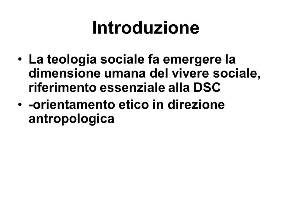 Introduzione La teologia sociale fa emergere la dimensione umana del vivere sociale, riferimento essenziale alla DSC.