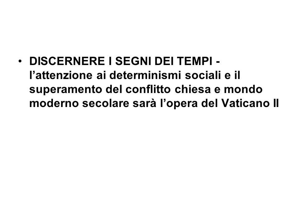 DISCERNERE I SEGNI DEI TEMPI -l'attenzione ai determinismi sociali e il superamento del conflitto chiesa e mondo moderno secolare sarà l'opera del Vaticano II