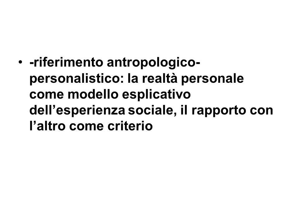 -riferimento antropologico-personalistico: la realtà personale come modello esplicativo dell'esperienza sociale, il rapporto con l'altro come criterio