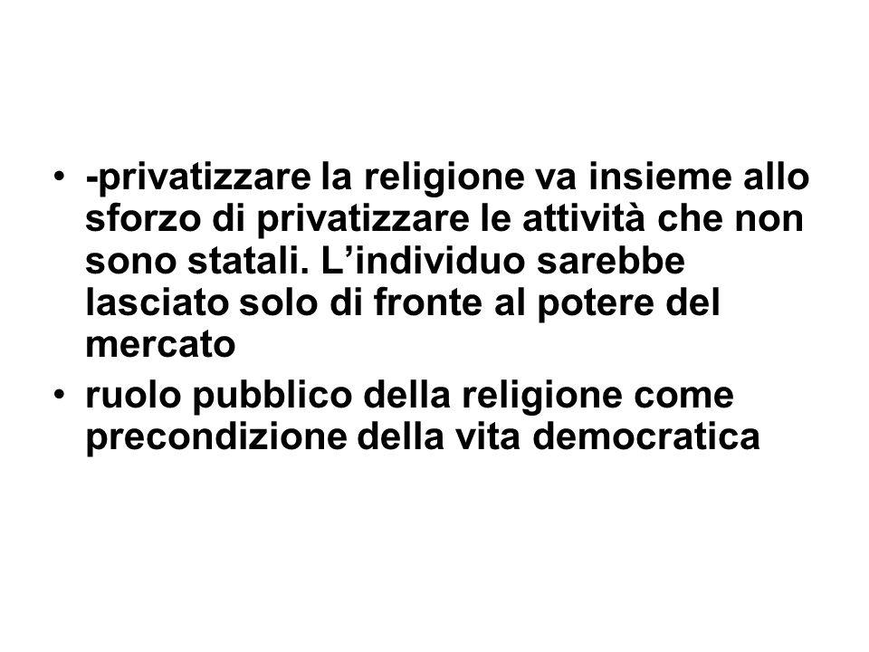 -privatizzare la religione va insieme allo sforzo di privatizzare le attività che non sono statali. L'individuo sarebbe lasciato solo di fronte al potere del mercato