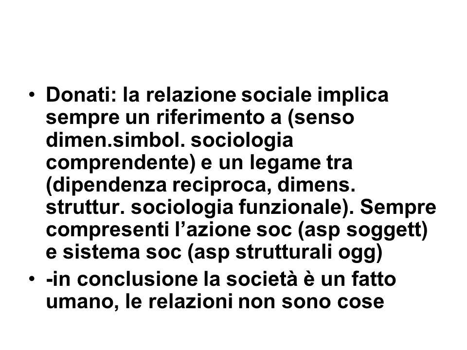 Donati: la relazione sociale implica sempre un riferimento a (senso dimen.simbol. sociologia comprendente) e un legame tra (dipendenza reciproca, dimens. struttur. sociologia funzionale). Sempre compresenti l'azione soc (asp soggett) e sistema soc (asp strutturali ogg)