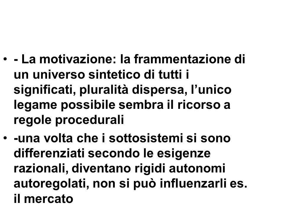 - La motivazione: la frammentazione di un universo sintetico di tutti i significati, pluralità dispersa, l'unico legame possibile sembra il ricorso a regole procedurali