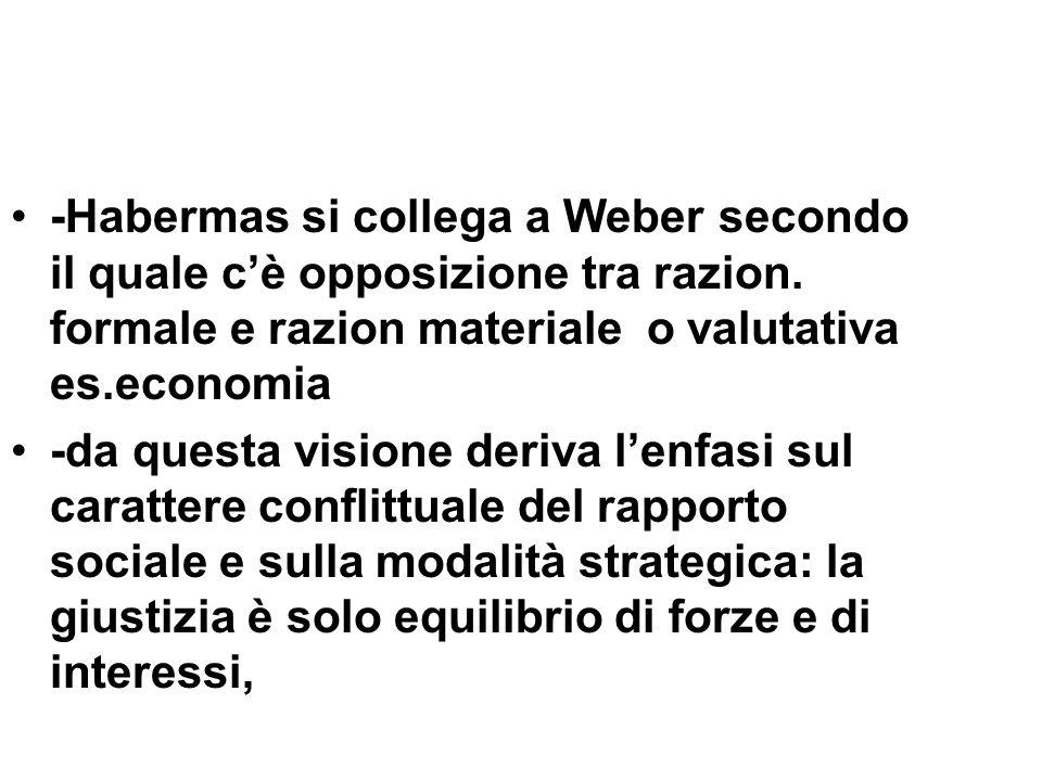 -Habermas si collega a Weber secondo il quale c'è opposizione tra razion. formale e razion materiale o valutativa es.economia