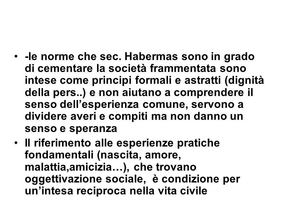 -le norme che sec. Habermas sono in grado di cementare la società frammentata sono intese come principi formali e astratti (dignità della pers..) e non aiutano a comprendere il senso dell'esperienza comune, servono a dividere averi e compiti ma non danno un senso e speranza