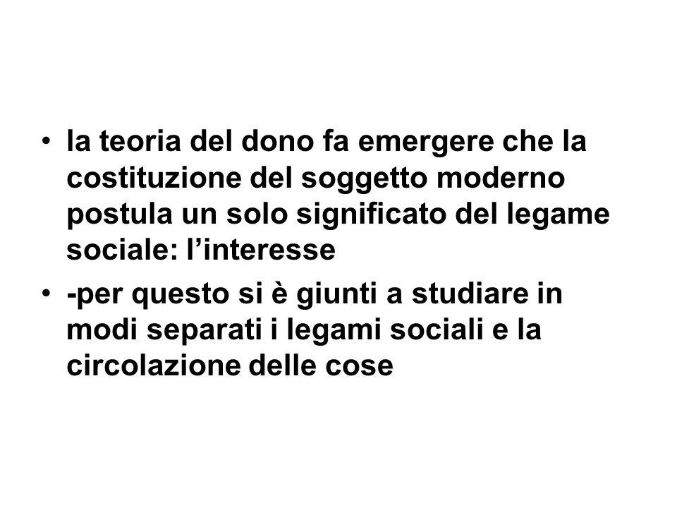 la teoria del dono fa emergere che la costituzione del soggetto moderno postula un solo significato del legame sociale: l'interesse