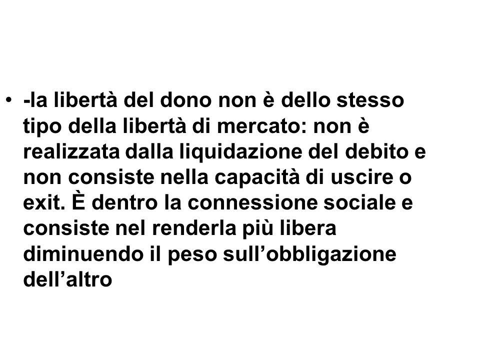 -la libertà del dono non è dello stesso tipo della libertà di mercato: non è realizzata dalla liquidazione del debito e non consiste nella capacità di uscire o exit.