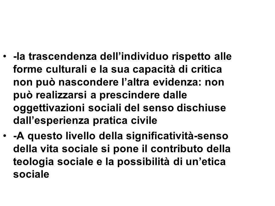 -la trascendenza dell'individuo rispetto alle forme culturali e la sua capacità di critica non può nascondere l'altra evidenza: non può realizzarsi a prescindere dalle oggettivazioni sociali del senso dischiuse dall'esperienza pratica civile